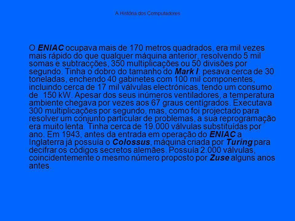 A História dos Computadores O ENIAC ocupava mais de 170 metros quadrados, era mil vezes mais rápido do que qualquer máquina anterior, resolvendo 5 mil somas e subtracções, 350 multiplicações ou 50 divisões por segundo.