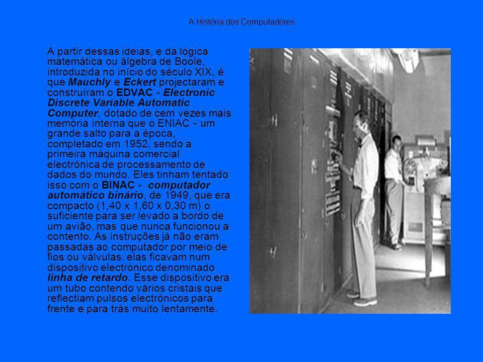 A História dos Computadores A partir dessas ideias, e da lógica matemática ou álgebra de Boole, introduzida no início do século XIX, é que Mauchly e Eckert projectaram e construíram o EDVAC - Electronic Discrete Variable Automatic Computer, dotado de cem vezes mais memória interna que o ENIAC - um grande salto para a época, completado em 1952, sendo a primeira máquina comercial electrónica de processamento de dados do mundo.