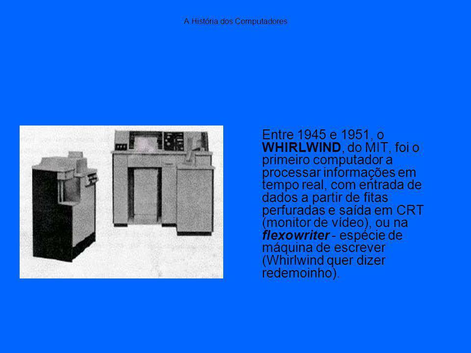A História dos Computadores Entre 1945 e 1951, o WHIRLWIND, do MIT, foi o primeiro computador a processar informações em tempo real, com entrada de dados a partir de fitas perfuradas e saída em CRT (monitor de vídeo), ou na flexowriter - espécie de máquina de escrever (Whirlwind quer dizer redemoinho).