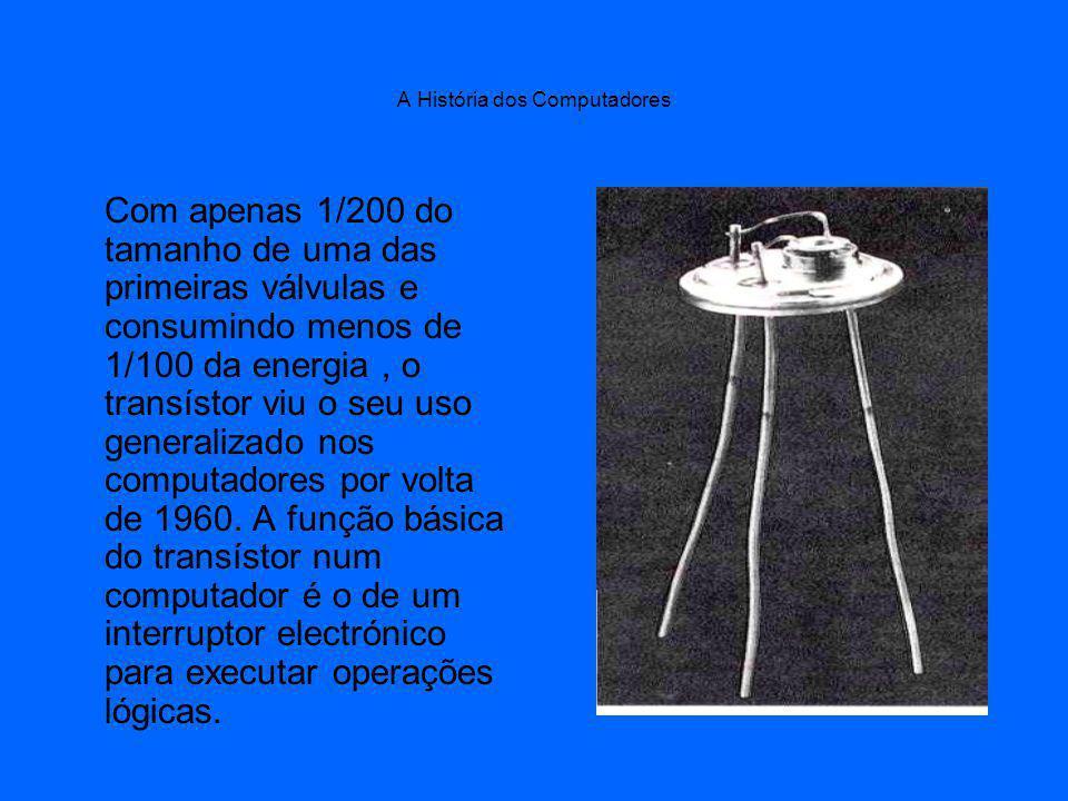 A História dos Computadores Com apenas 1/200 do tamanho de uma das primeiras válvulas e consumindo menos de 1/100 da energia, o transístor viu o seu uso generalizado nos computadores por volta de 1960.