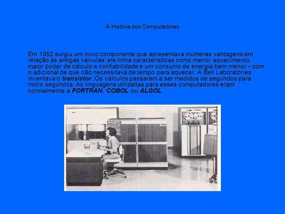 A História dos Computadores Em 1952 surgiu um novo componente que apresentava inúmeras vantagens em relação às antigas válvulas: ele tinha características como menor aquecimento, maior poder de cálculo e confiabilidade e um consumo de energia bem menor - com o adicional de que não necessitava de tempo para aquecer.