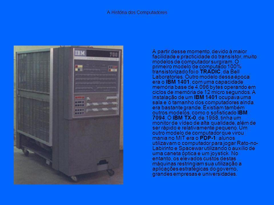 A História dos Computadores A partir desse momento, devido à maior facilidade e practicidade do transístor, muito modelos de computador surgiram.