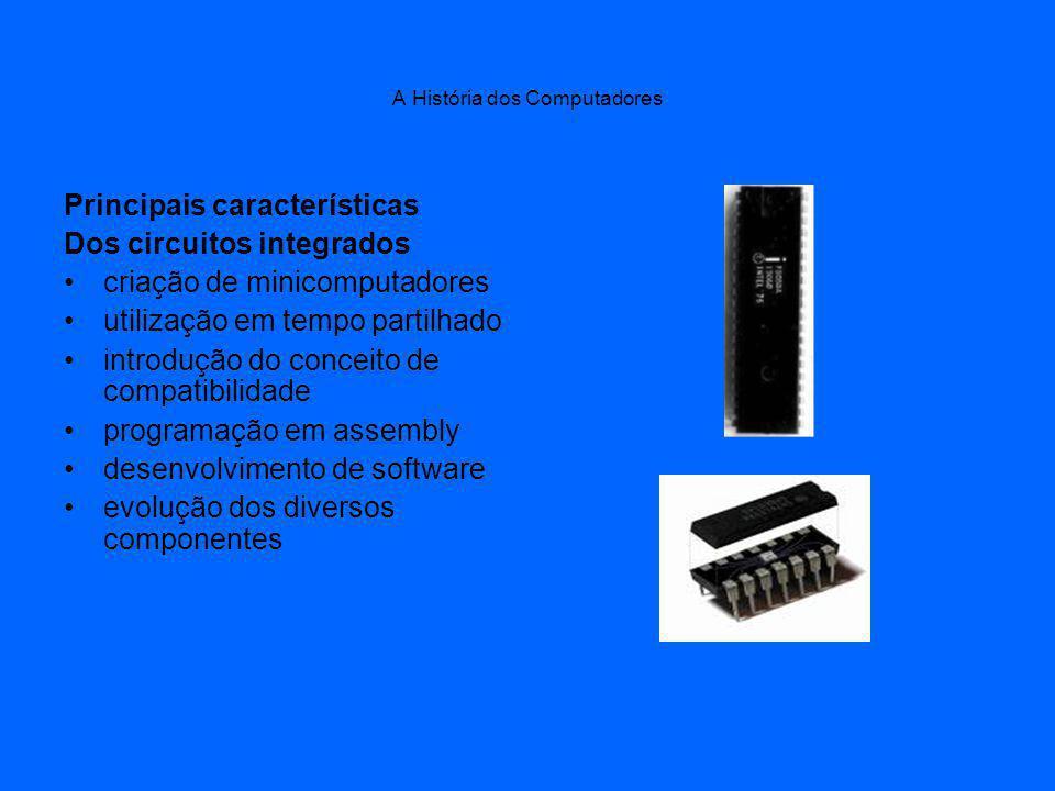 A História dos Computadores Principais características Dos circuitos integrados criação de minicomputadores utilização em tempo partilhado introdução do conceito de compatibilidade programação em assembly desenvolvimento de software evolução dos diversos componentes