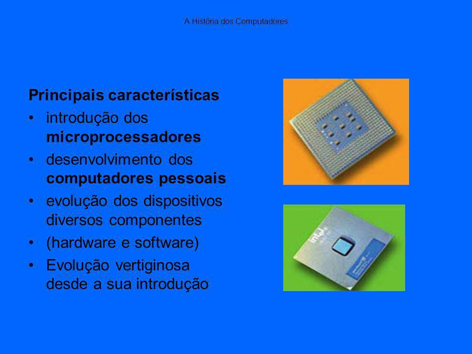 A História dos Computadores Principais características introdução dos microprocessadores desenvolvimento dos computadores pessoais evolução dos dispositivos diversos componentes (hardware e software) Evolução vertiginosa desde a sua introdução