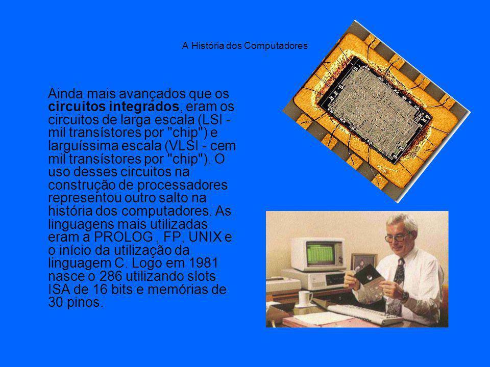 A História dos Computadores Ainda mais avançados que os circuitos integrados, eram os circuitos de larga escala (LSI - mil transístores por chip ) e larguíssima escala (VLSI - cem mil transístores por chip ).