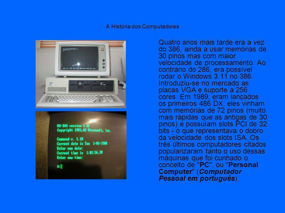 A História dos Computadores Quatro anos mais tarde era a vez do 386, ainda a usar memórias de 30 pinos mas com maior velocidade de processamento.