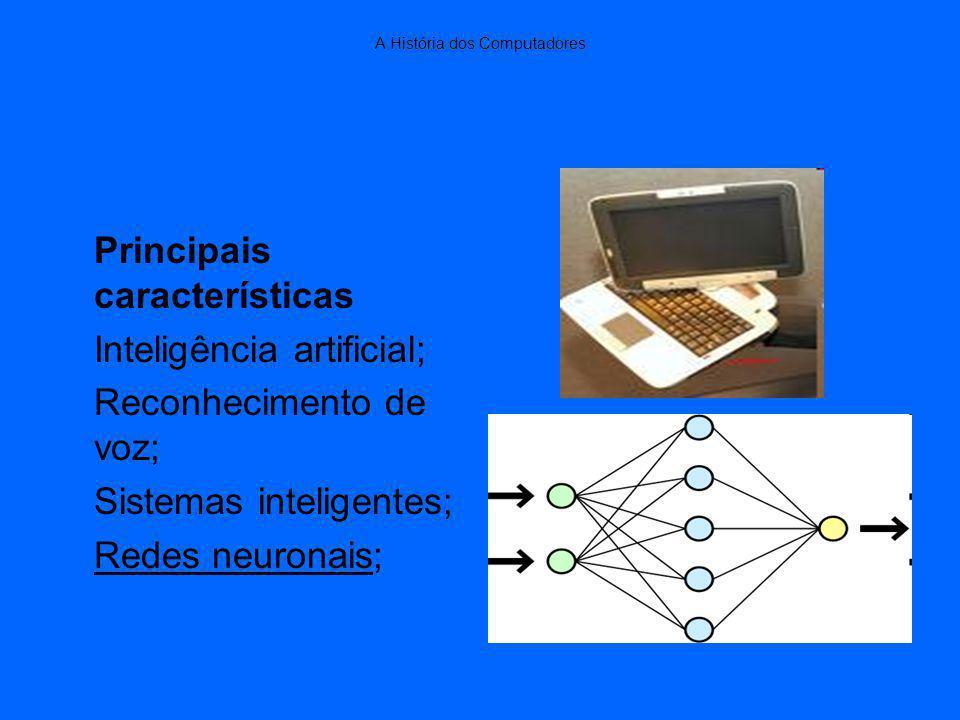 A História dos Computadores Principais características Inteligência artificial; Reconhecimento de voz; Sistemas inteligentes; Redes neuronais;