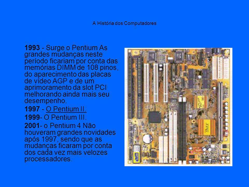 A História dos Computadores 1993 - Surge o Pentium As grandes mudanças neste período ficariam por conta das memórias DIMM de 108 pinos, do aparecimento das placas de vídeo AGP e de um aprimoramento da slot PCI melhorando ainda mais seu desempenho.
