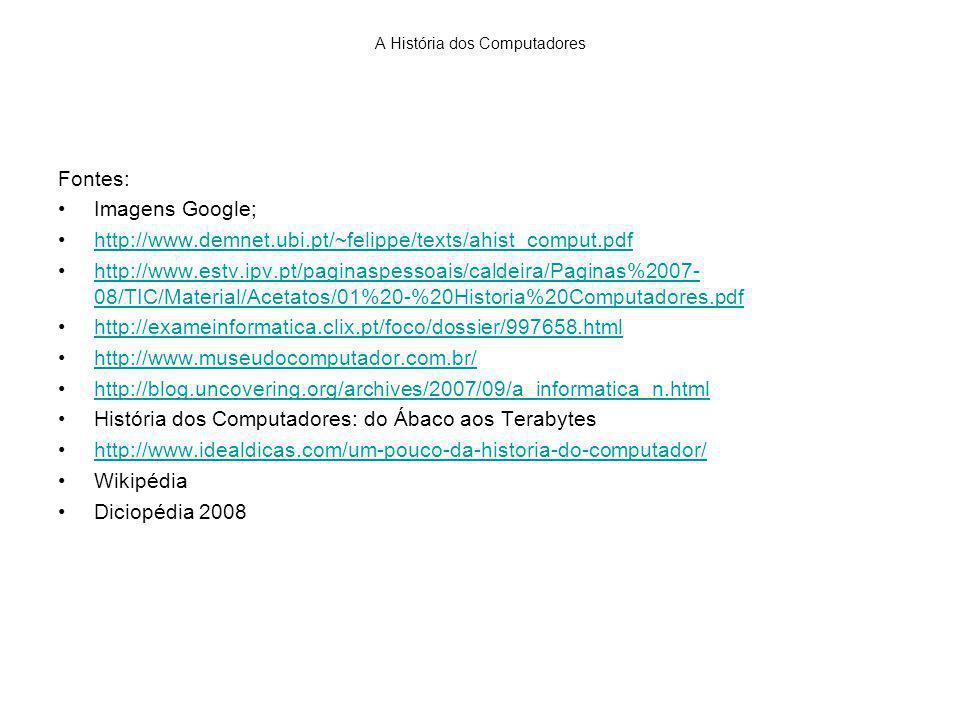 A História dos Computadores Fontes: Imagens Google; http://www.demnet.ubi.pt/~felippe/texts/ahist_comput.pdf http://www.estv.ipv.pt/paginaspessoais/caldeira/Paginas%2007- 08/TIC/Material/Acetatos/01%20-%20Historia%20Computadores.pdfhttp://www.estv.ipv.pt/paginaspessoais/caldeira/Paginas%2007- 08/TIC/Material/Acetatos/01%20-%20Historia%20Computadores.pdf http://exameinformatica.clix.pt/foco/dossier/997658.html http://www.museudocomputador.com.br/ http://blog.uncovering.org/archives/2007/09/a_informatica_n.html História dos Computadores: do Ábaco aos Terabytes http://www.idealdicas.com/um-pouco-da-historia-do-computador/ Wikipédia Diciopédia 2008