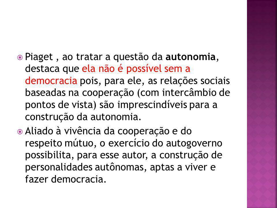 Piaget, ao tratar a questão da autonomia, destaca que ela não é possível sem a democracia pois, para ele, as relações sociais baseadas na cooperação (com intercâmbio de pontos de vista) são imprescindíveis para a construção da autonomia.