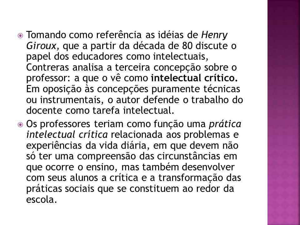 Tomando como referência as idéias de Henry Giroux, que a partir da década de 80 discute o papel dos educadores como intelectuais, Contreras analisa a terceira concepção sobre o professor: a que o vê como intelectual crítico.
