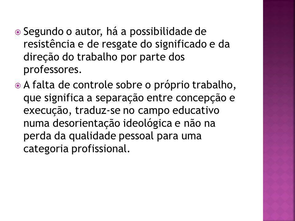 Segundo o autor, há a possibilidade de resistência e de resgate do significado e da direção do trabalho por parte dos professores.