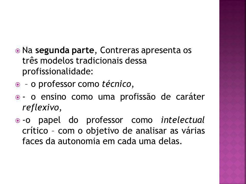 Na segunda parte, Contreras apresenta os três modelos tradicionais dessa profissionalidade: – o professor como técnico, - o ensino como uma profissão de caráter reflexivo, -o papel do professor como intelectual crítico – com o objetivo de analisar as várias faces da autonomia em cada uma delas.
