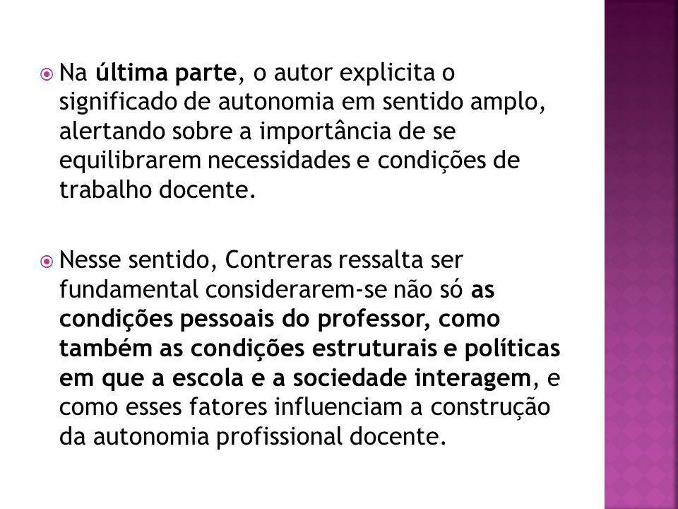 Na última parte, o autor explicita o significado de autonomia em sentido amplo, alertando sobre a importância de se equilibrarem necessidades e condições de trabalho docente.
