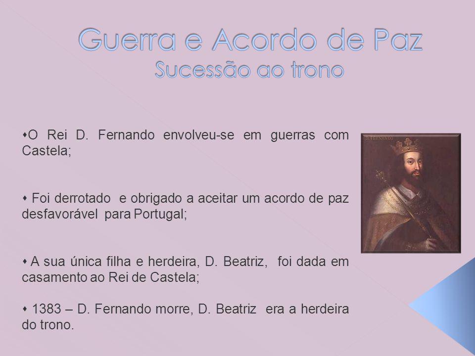 O Rei D. Fernando envolveu-se em guerras com Castela; Foi derrotado e obrigado a aceitar um acordo de paz desfavorável para Portugal; A sua única filh