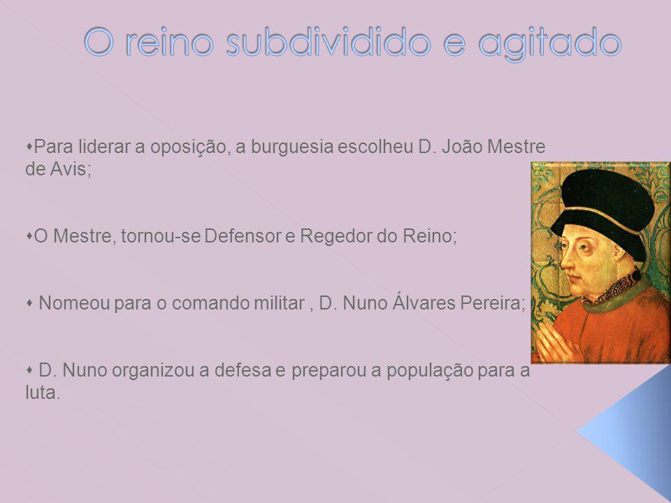 Para liderar a oposição, a burguesia escolheu D. João Mestre de Avis; O Mestre, tornou-se Defensor e Regedor do Reino; Nomeou para o comando militar,