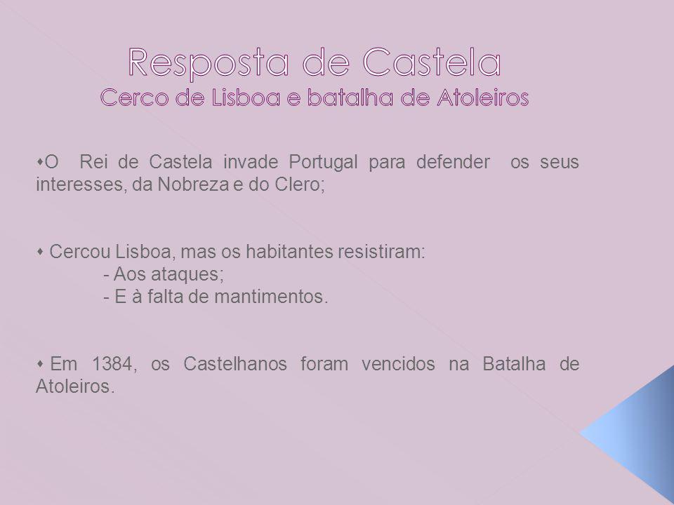 O Rei de Castela invade Portugal para defender os seus interesses, da Nobreza e do Clero; Cercou Lisboa, mas os habitantes resistiram: - Aos ataques;