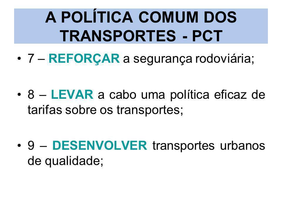 A POLÍTICA COMUM DOS TRANSPORTES - PCT 7 – REFORÇAR a segurança rodoviária; 8 – LEVAR a cabo uma política eficaz de tarifas sobre os transportes; 9 –