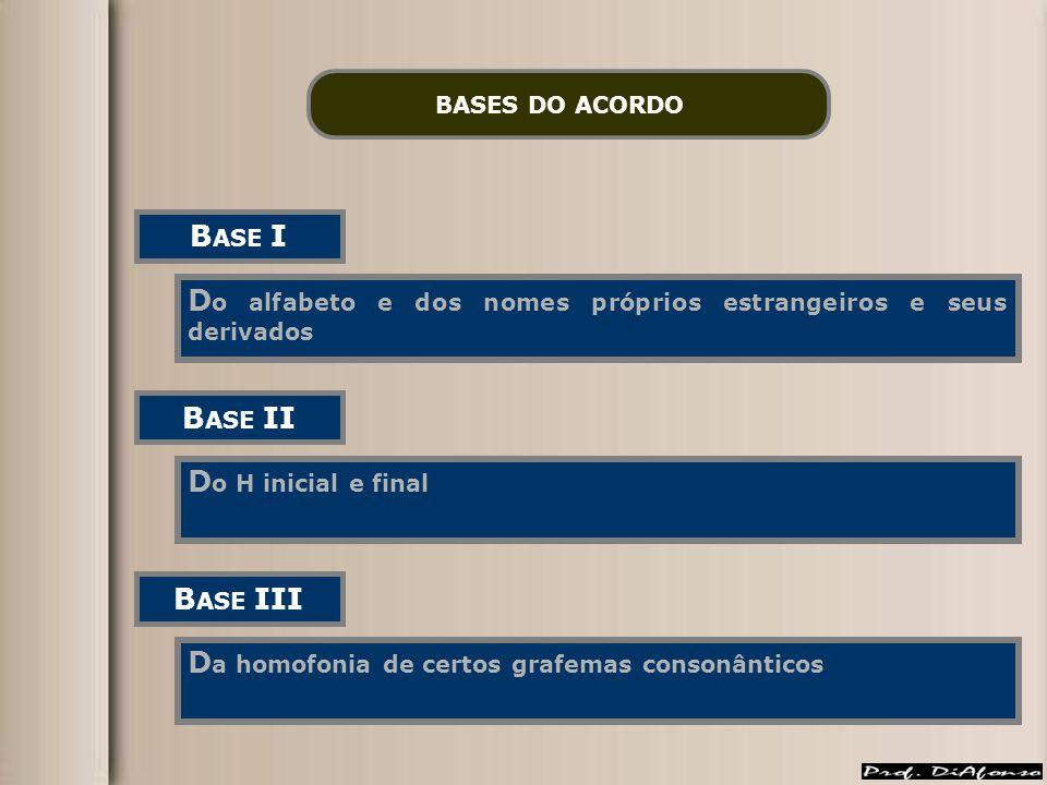 BASES DO ACORDO B ASE I D o alfabeto e dos nomes próprios estrangeiros e seus derivados B ASE II D o H inicial e final B ASE III D a homofonia de cert
