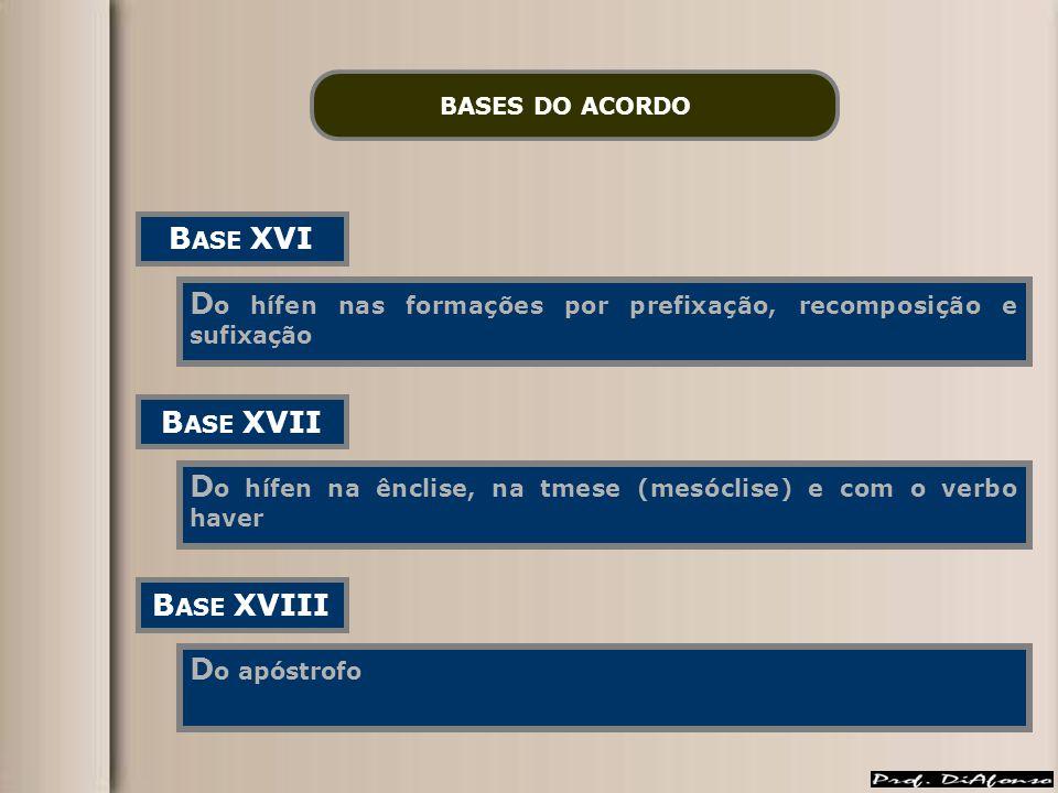 BASES DO ACORDO B ASE XVI D o hífen nas formações por prefixação, recomposição e sufixação B ASE XVII D o hífen na ênclise, na tmese (mesóclise) e com