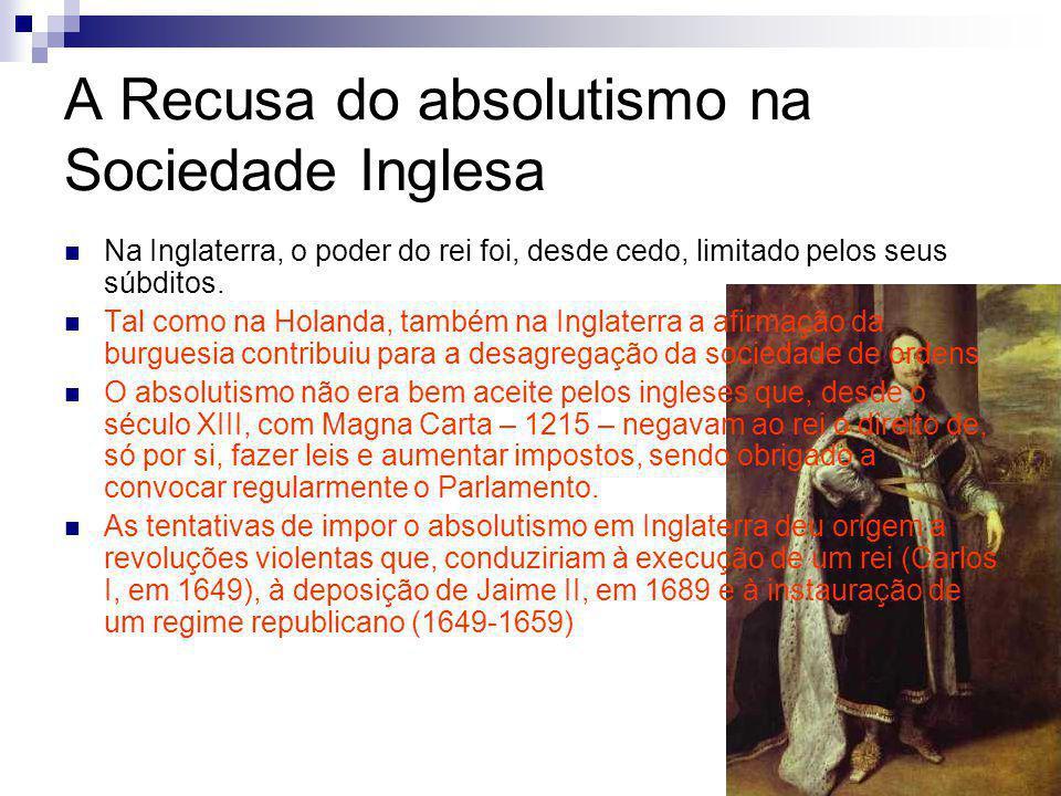 A Recusa do absolutismo na Sociedade Inglesa Na Inglaterra, o poder do rei foi, desde cedo, limitado pelos seus súbditos. Tal como na Holanda, também