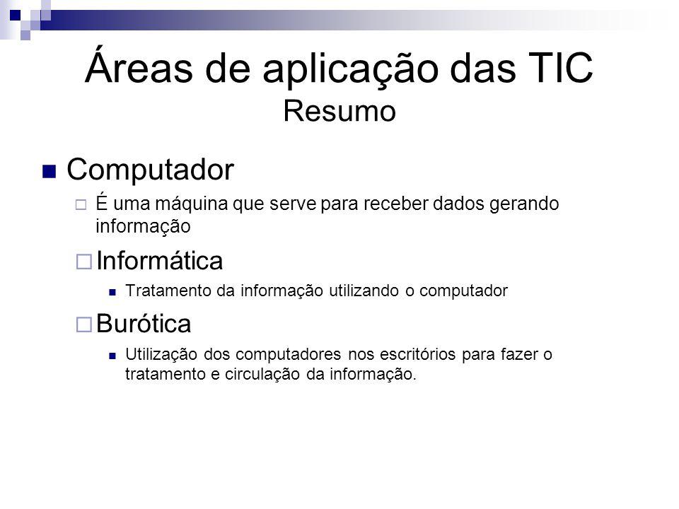 Áreas de aplicação das TIC Resumo Computador É uma máquina que serve para receber dados gerando informação Informática Tratamento da informação utiliz