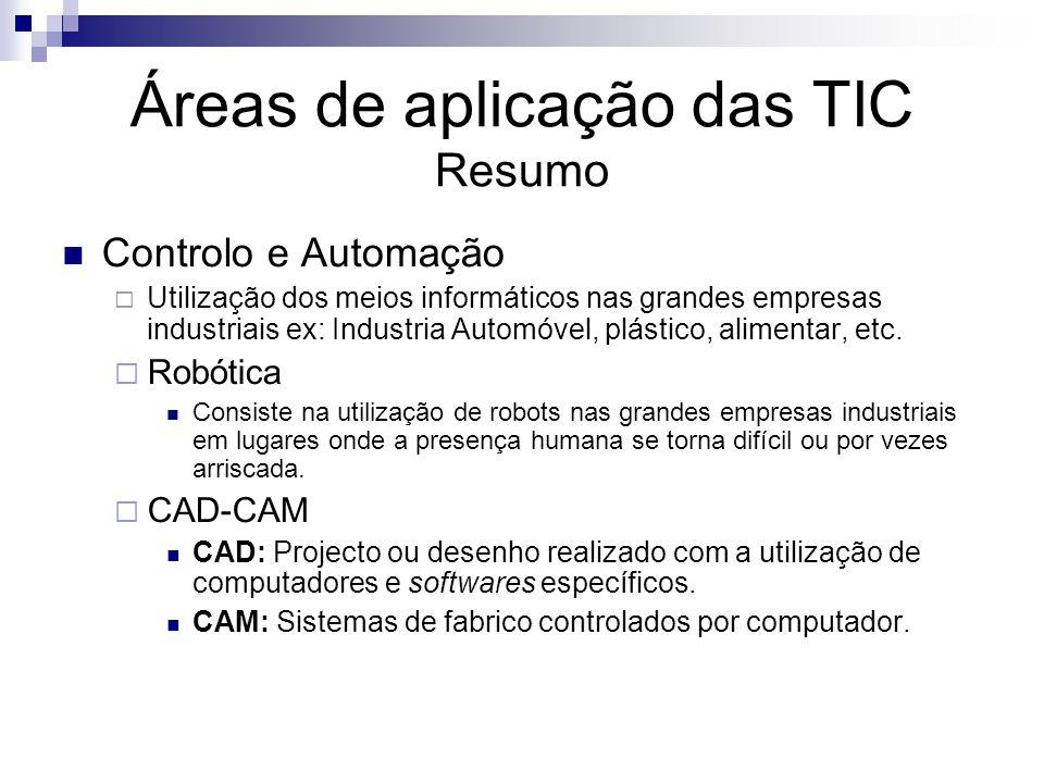 Áreas de aplicação das TIC Resumo Controlo e Automação Utilização dos meios informáticos nas grandes empresas industriais ex: Industria Automóvel, plá