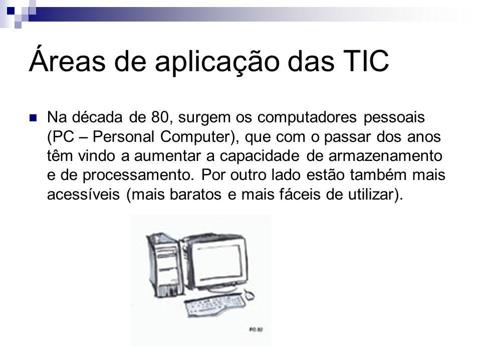 Áreas de aplicação das TIC Na década de 80, surgem os computadores pessoais (PC – Personal Computer), que com o passar dos anos têm vindo a aumentar a