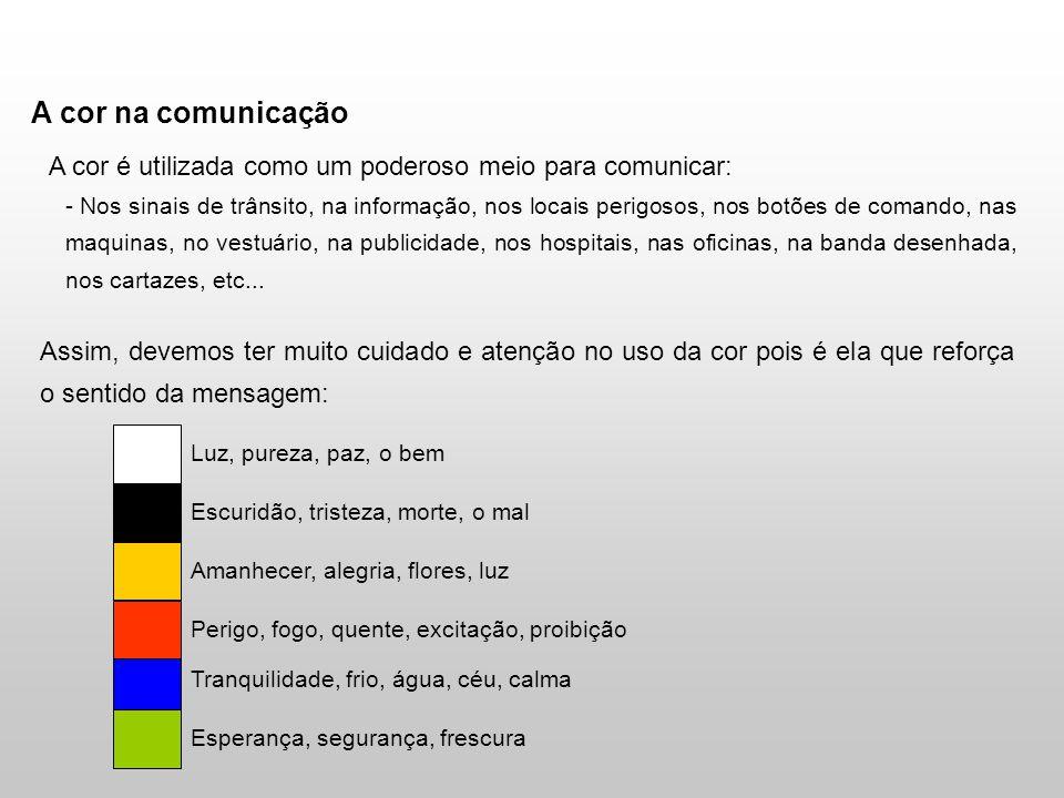 A cor na comunicação A cor é utilizada como um poderoso meio para comunicar: - Nos sinais de trânsito, na informação, nos locais perigosos, nos botões de comando, nas maquinas, no vestuário, na publicidade, nos hospitais, nas oficinas, na banda desenhada, nos cartazes, etc...