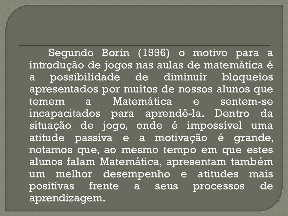 Segundo Borin (1996) o motivo para a introdução de jogos nas aulas de matemática é a possibilidade de diminuir bloqueios apresentados por muitos de no