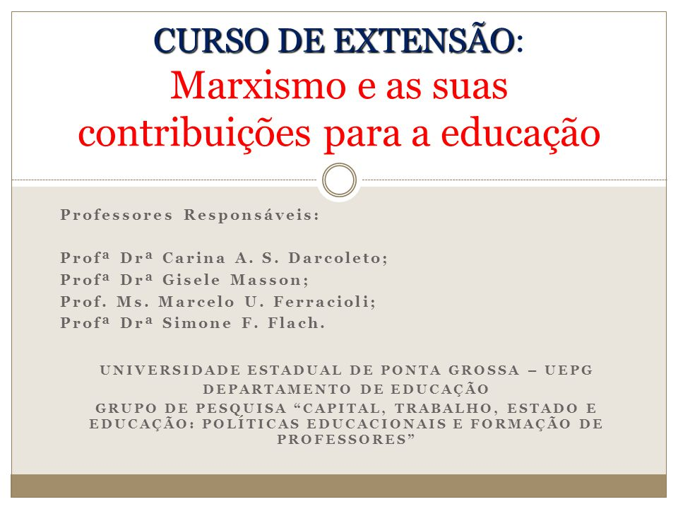 SOBRE O CURSO O curso de extensão Marxismo e as suas contribuições para a educação tem como objetivo possibilitar a introdução e o aprofundamento do referencial teórico metodológico marxista, a partir do estudo de textos de Karl Marx e de importantes teóricos marxistas, como Lukács, Mészáros e Gramsci.