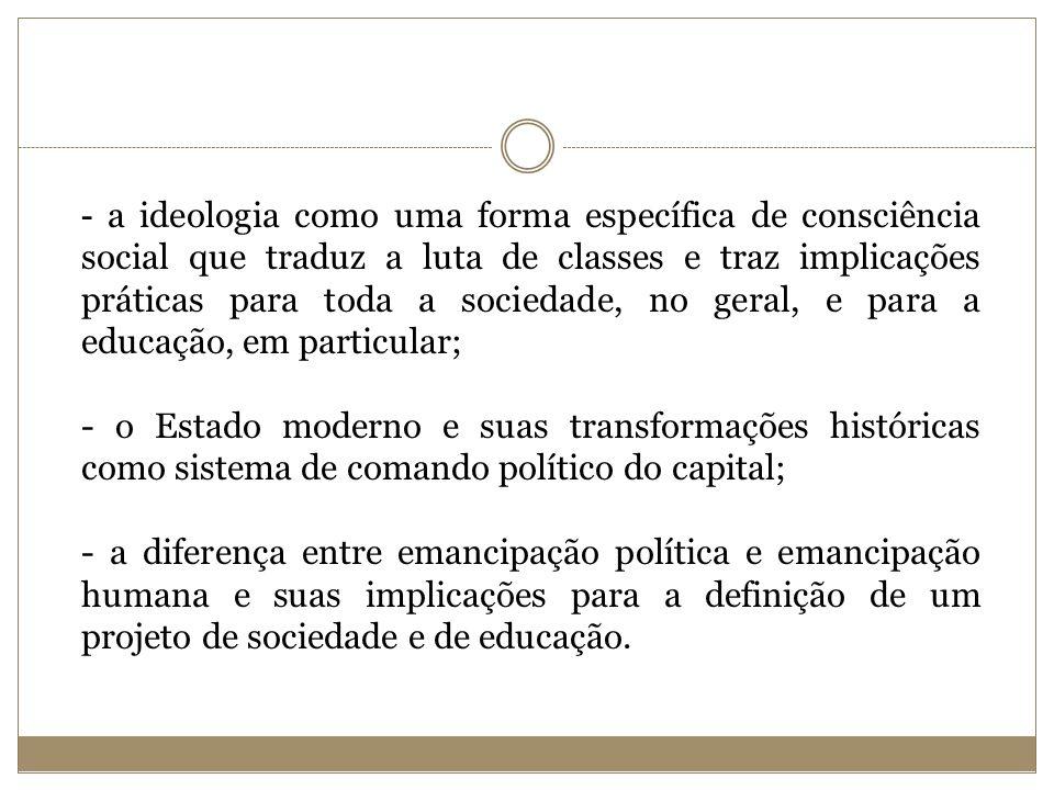 - a ideologia como uma forma específica de consciência social que traduz a luta de classes e traz implicações práticas para toda a sociedade, no geral