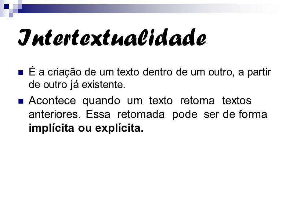Intertextualidade É a criação de um texto dentro de um outro, a partir de outro já existente. Acontece quando um texto retoma textos anteriores. Essa