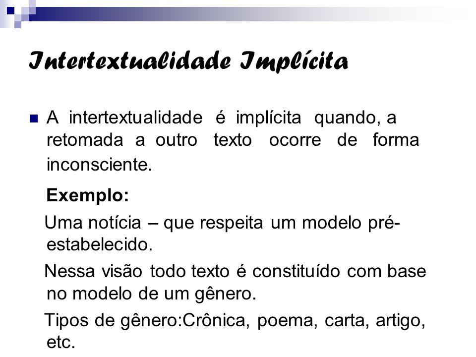Intertextualidade Implícita A intertextualidade é implícita quando, a retomada a outro texto ocorre de forma inconsciente. Exemplo: Uma notícia – que