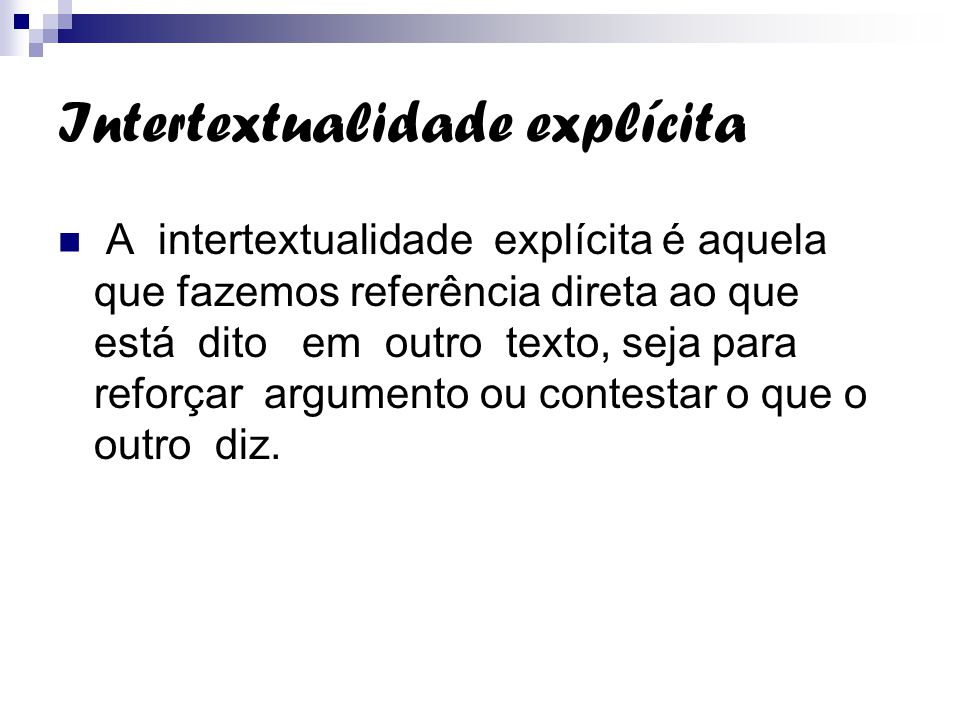 Intertextualidade explícita A intertextualidade explícita é aquela que fazemos referência direta ao que está dito em outro texto, seja para reforçar a