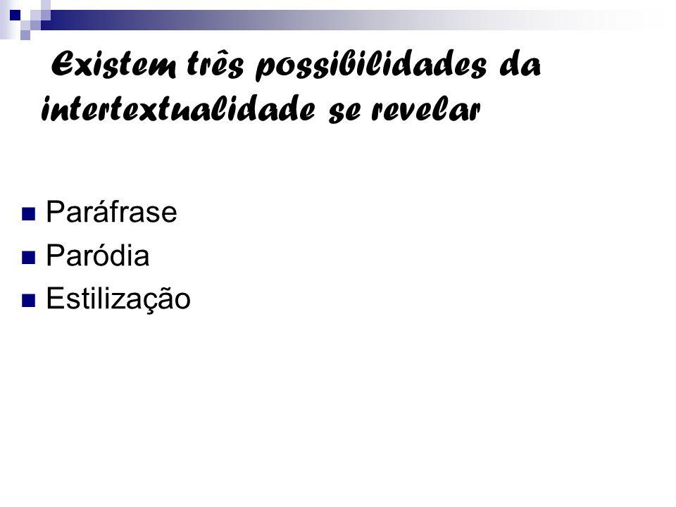 Existem três possibilidades da intertextualidade se revelar Paráfrase Paródia Estilização