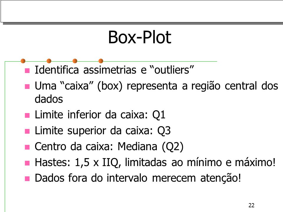 22 Box-Plot Identifica assimetrias e outliers Uma caixa (box) representa a região central dos dados Limite inferior da caixa: Q1 Limite superior da ca