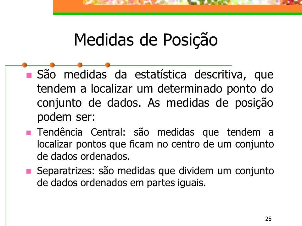 25 Medidas de Posição São medidas da estatística descritiva, que tendem a localizar um determinado ponto do conjunto de dados. As medidas de posição p
