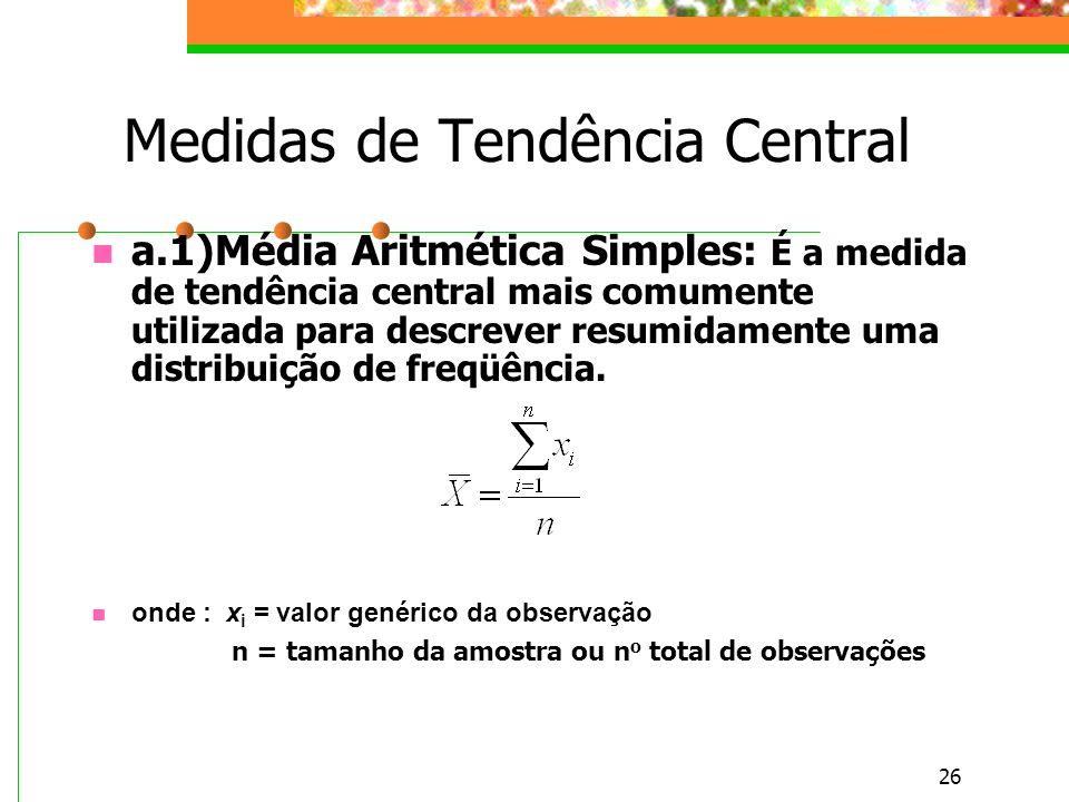 26 Medidas de Tendência Central a.1)Média Aritmética Simples: É a medida de tendência central mais comumente utilizada para descrever resumidamente um