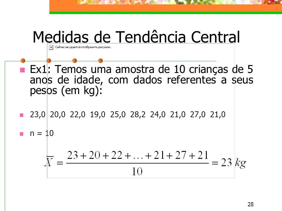 28 Medidas de Tendência Central Ex1: Temos uma amostra de 10 crianças de 5 anos de idade, com dados referentes a seus pesos (em kg): 23,0 20,0 22,0 19