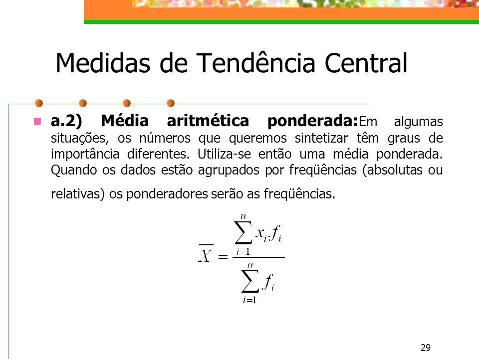 29 Medidas de Tendência Central a.2) Média aritmética ponderada: Em algumas situações, os números que queremos sintetizar têm graus de importância dif