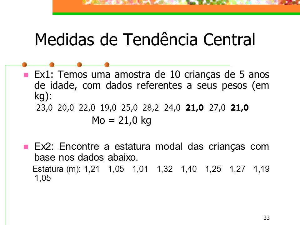 33 Medidas de Tendência Central Ex1: Temos uma amostra de 10 crianças de 5 anos de idade, com dados referentes a seus pesos (em kg): 23,0 20,0 22,0 19