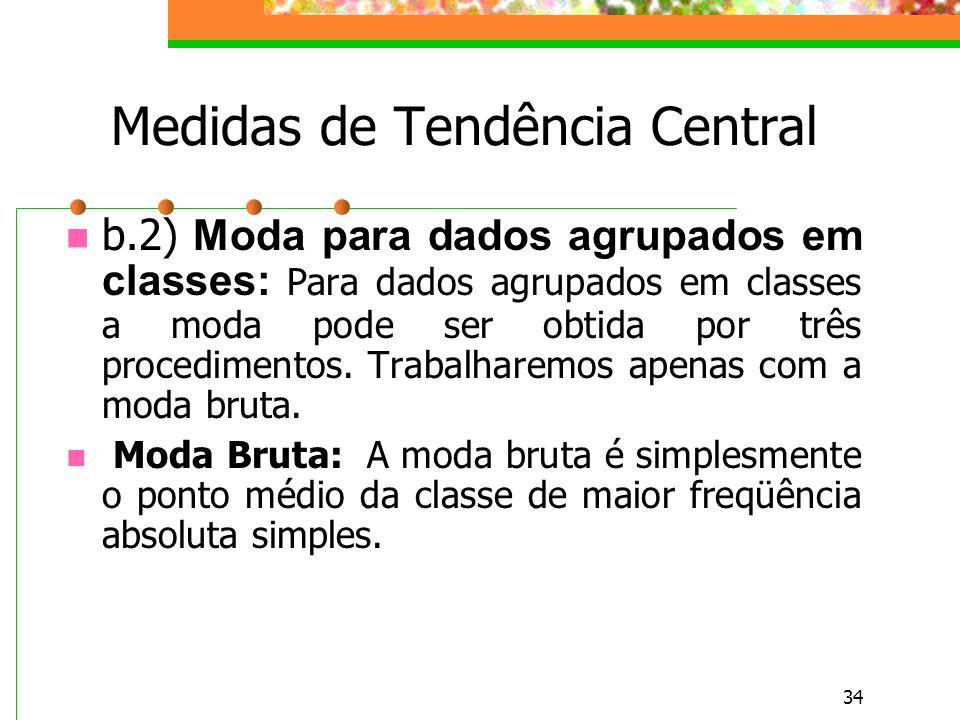 34 Medidas de Tendência Central b.2) Moda para dados agrupados em classes: Para dados agrupados em classes a moda pode ser obtida por três procediment