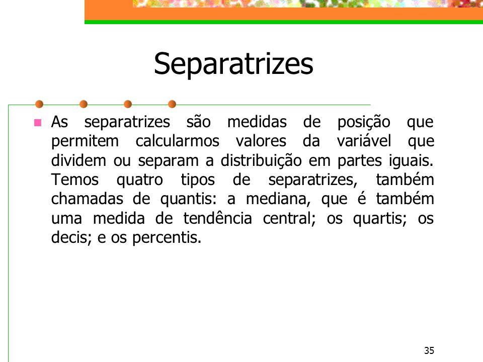 35 Separatrizes As separatrizes são medidas de posição que permitem calcularmos valores da variável que dividem ou separam a distribuição em partes ig