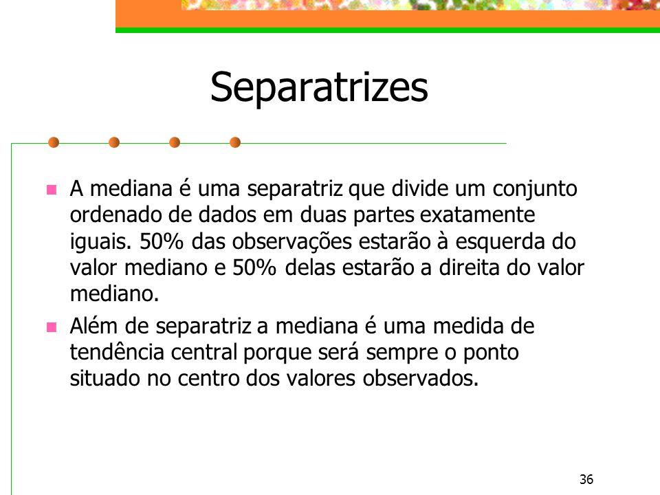 36 Separatrizes A mediana é uma separatriz que divide um conjunto ordenado de dados em duas partes exatamente iguais. 50% das observações estarão à es