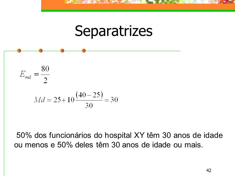 42 Separatrizes 50% dos funcionários do hospital XY têm 30 anos de idade ou menos e 50% deles têm 30 anos de idade ou mais.