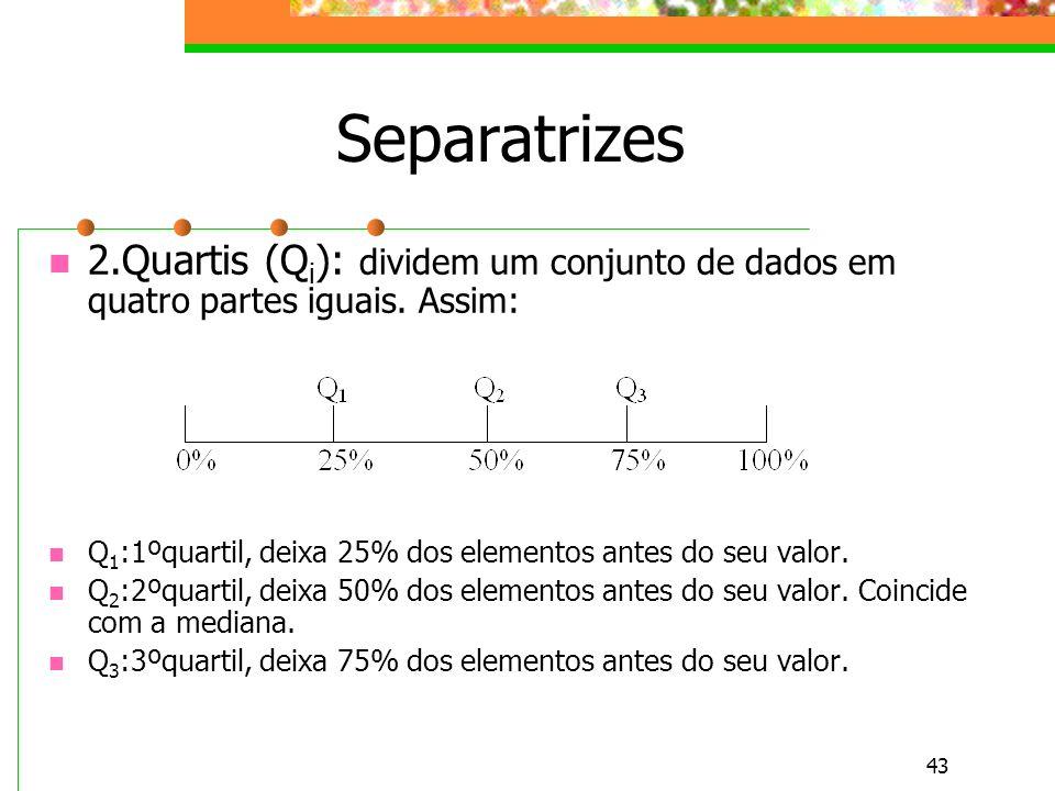 43 Separatrizes 2.Quartis (Q i ): dividem um conjunto de dados em quatro partes iguais. Assim: Q 1 :1ºquartil, deixa 25% dos elementos antes do seu va