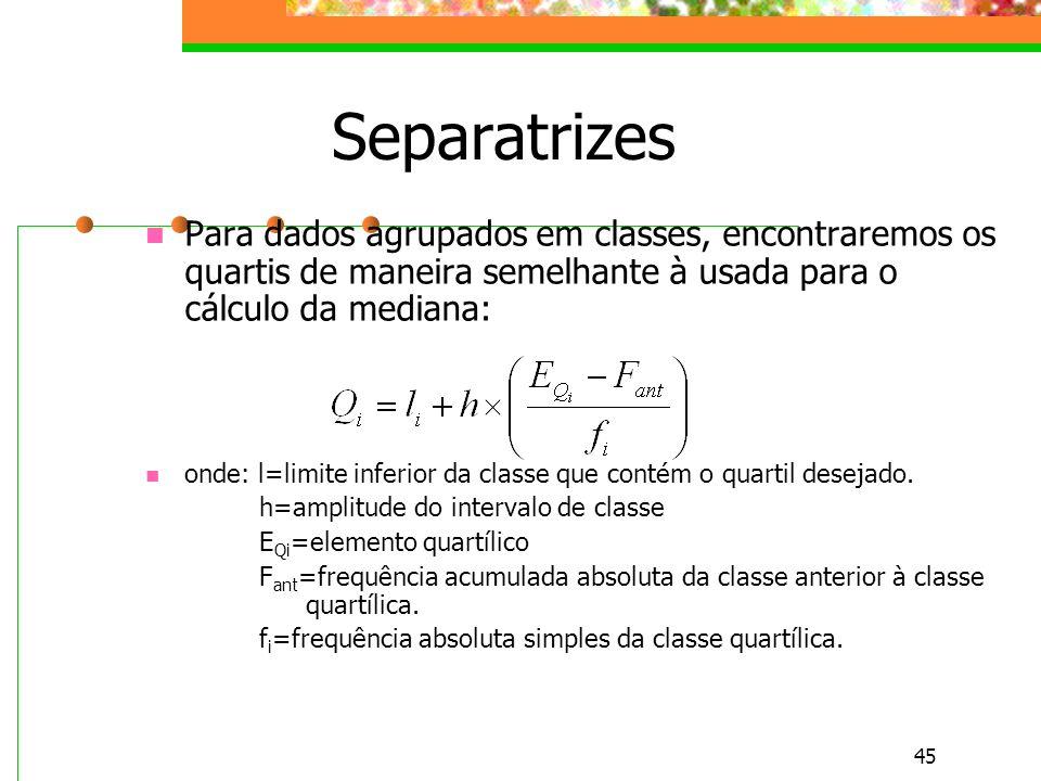 45 Separatrizes Para dados agrupados em classes, encontraremos os quartis de maneira semelhante à usada para o cálculo da mediana: onde: l=limite infe