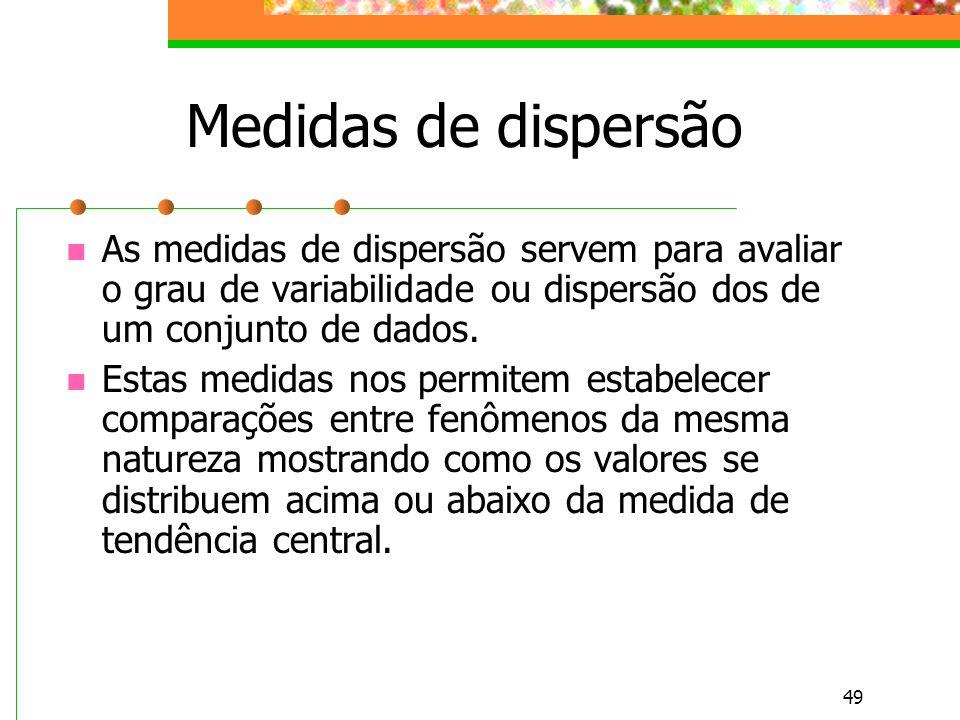 49 Medidas de dispersão As medidas de dispersão servem para avaliar o grau de variabilidade ou dispersão dos de um conjunto de dados. Estas medidas no