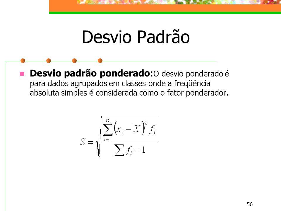 56 Desvio Padrão Desvio padrão ponderado: O desvio ponderado é para dados agrupados em classes onde a freqüência absoluta simples é considerada como o